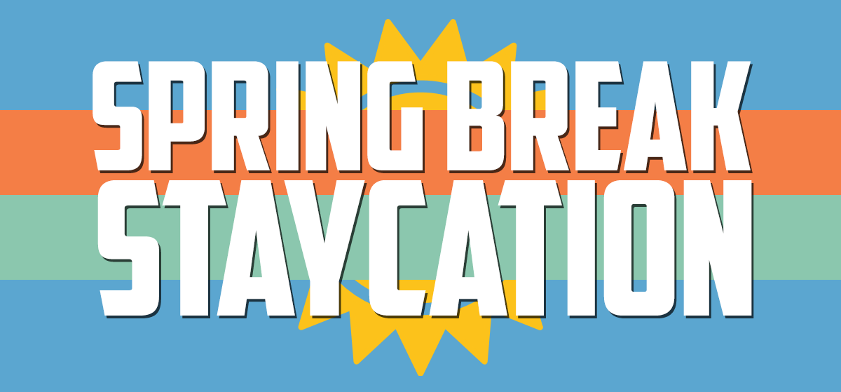 Spring Break Staycation
